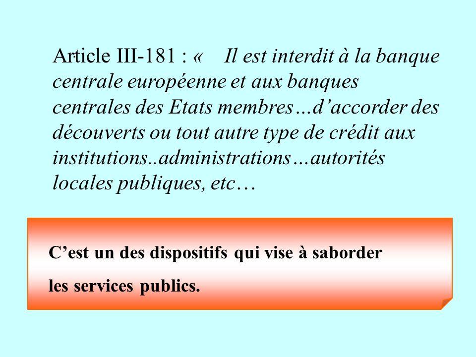 . Article III-181 : « Il est interdit à la banque centrale européenne et aux banques centrales des Etats membres…daccorder des découverts ou tout autr