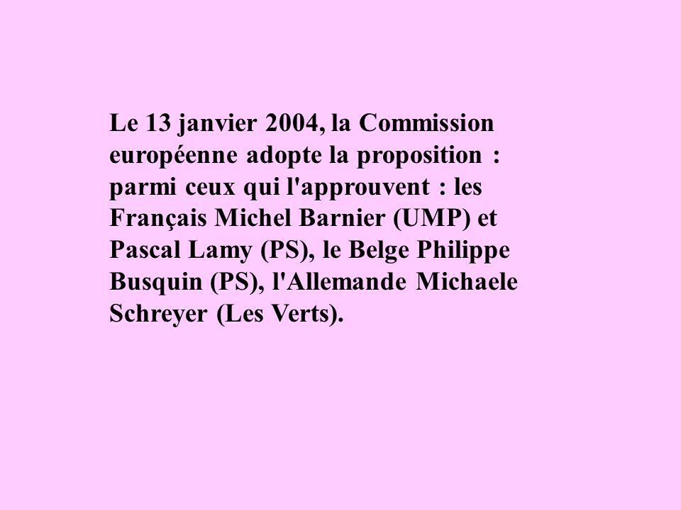 Le 13 janvier 2004, la Commission européenne adopte la proposition : parmi ceux qui l'approuvent : les Français Michel Barnier (UMP) et Pascal Lamy (P