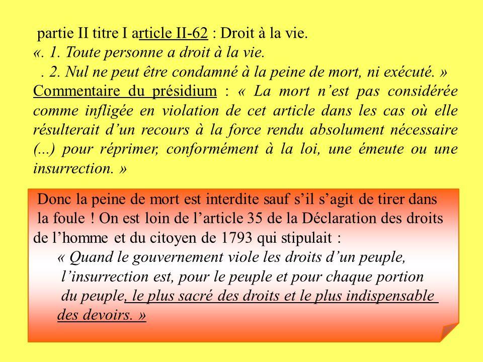 partie II titre I article II-62 : Droit à la vie. «. 1. Toute personne a droit à la vie.. 2. Nul ne peut être condamné à la peine de mort, ni exécuté.