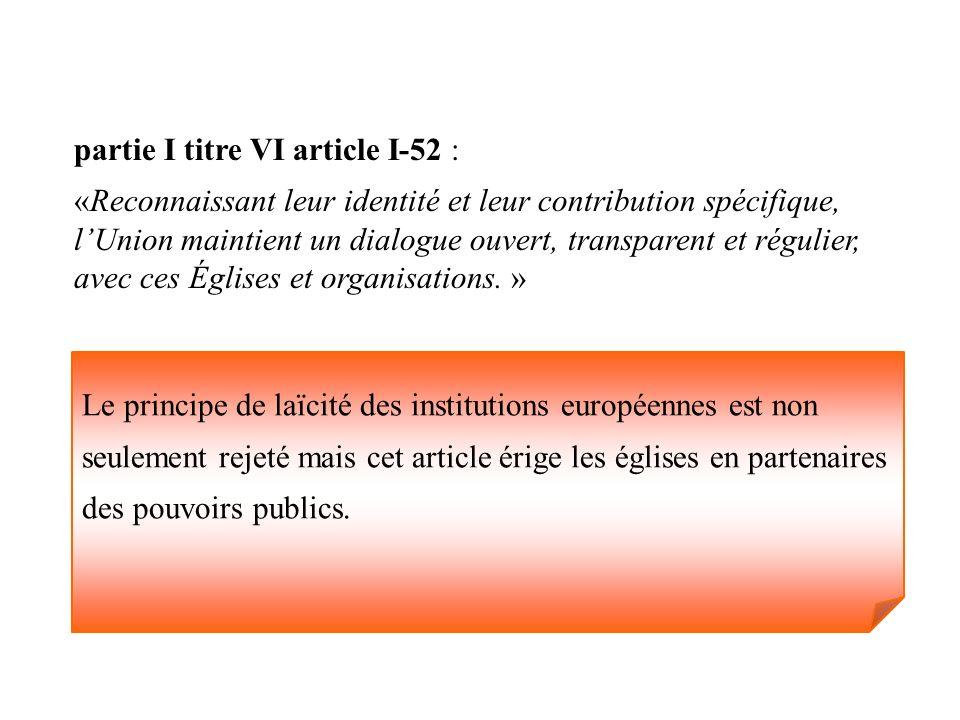 partie I titre VI article I-52 : «Reconnaissant leur identité et leur contribution spécifique, lUnion maintient un dialogue ouvert, transparent et rég