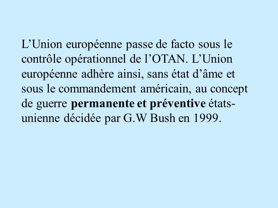 LUnion européenne passe de facto sous le contrôle opérationnel de lOTAN. LUnion européenne adhère ainsi, sans état dâme et sous le commandement améric