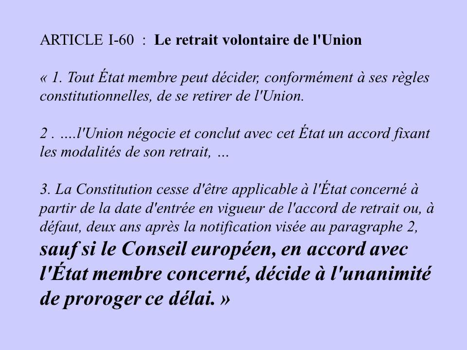 ARTICLE I-60 : Le retrait volontaire de l'Union « 1. Tout État membre peut décider, conformément à ses règles constitutionnelles, de se retirer de l'U