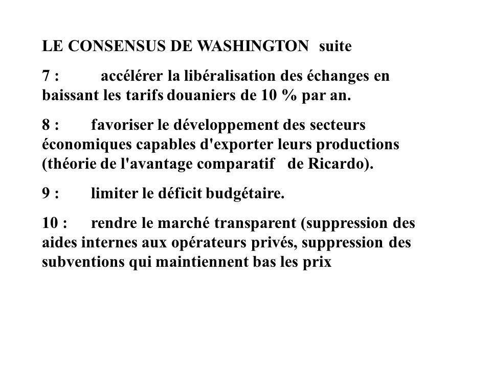 LE CONSENSUS DE WASHINGTON suite 7 : accélérer la libéralisation des échanges en baissant les tarifs douaniers de 10 % par an. 8 : favoriser le dévelo
