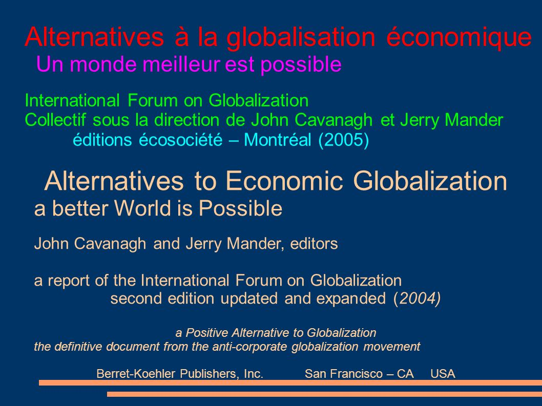 Alternatives à la globalisation économique Un monde meilleur est possible International Forum on Globalization Collectif sous la direction de John Cavanagh et Jerry Mander éditions écosociété – Montréal (2005) Alternatives to Economic Globalization a better World is Possible John Cavanagh and Jerry Mander, editors a report of the International Forum on Globalization second edition updated and expanded (2004) a Positive Alternative to Globalization the definitive document from the anti-corporate globalization movement Berret-Koehler Publishers, Inc.