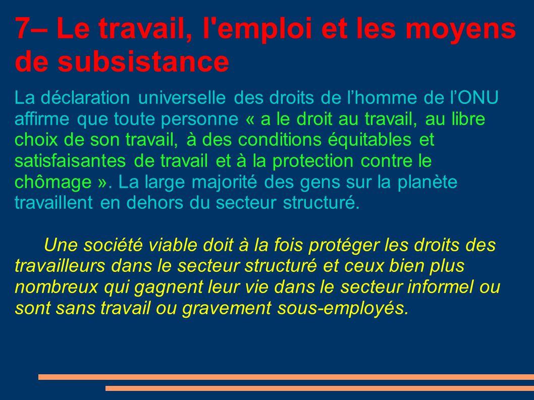 7– Le travail, l emploi et les moyens de subsistance La déclaration universelle des droits de lhomme de lONU affirme que toute personne « a le droit au travail, au libre choix de son travail, à des conditions équitables et satisfaisantes de travail et à la protection contre le chômage ».