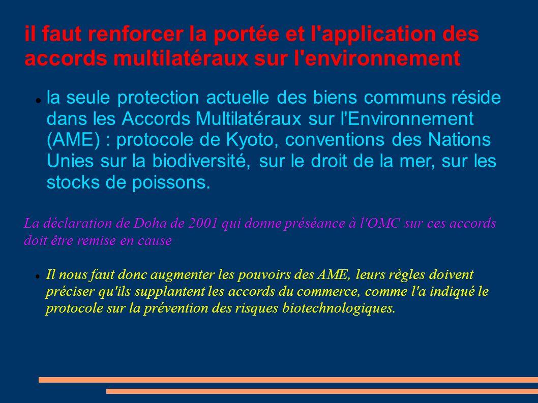 il faut renforcer la portée et l application des accords multilatéraux sur l environnement la seule protection actuelle des biens communs réside dans les Accords Multilatéraux sur l Environnement (AME) : protocole de Kyoto, conventions des Nations Unies sur la biodiversité, sur le droit de la mer, sur les stocks de poissons.