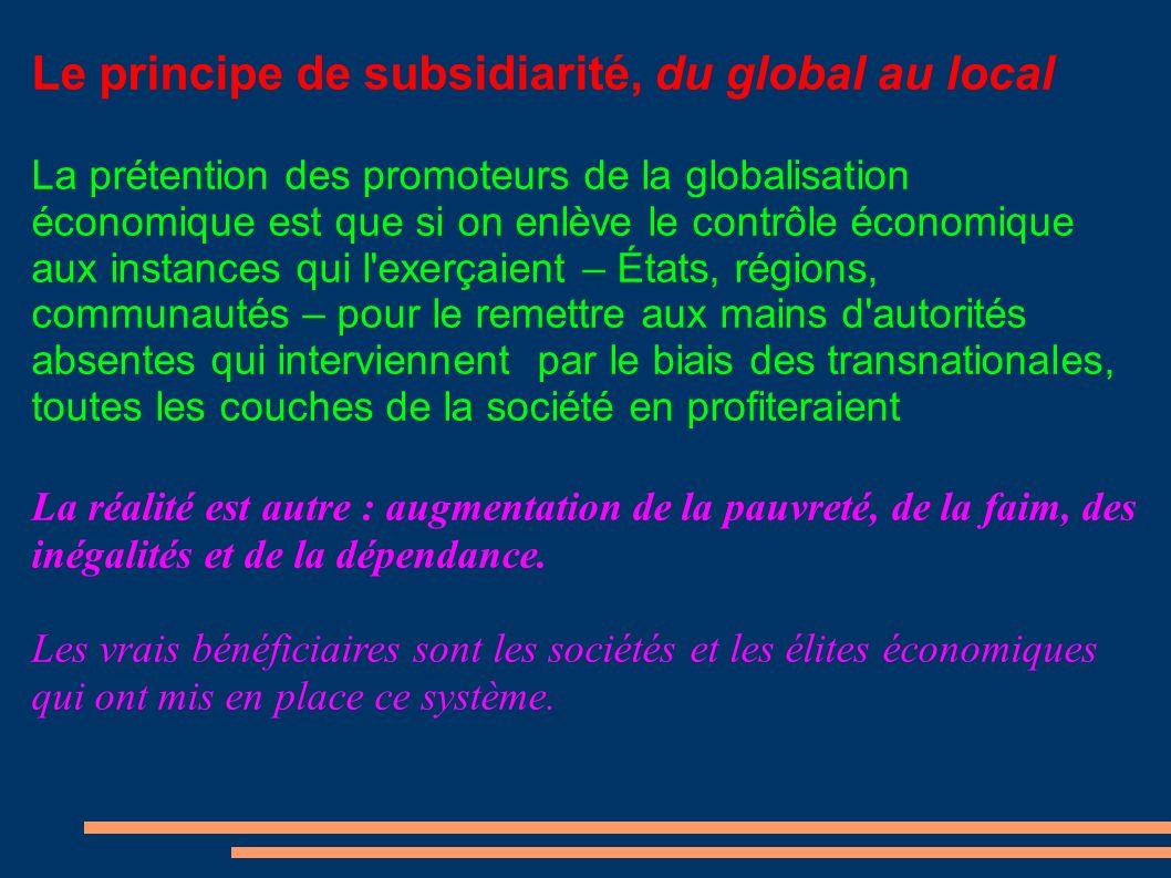 Le principe de subsidiarité, du global au local La prétention des promoteurs de la globalisation économique est que si on enlève le contrôle économique aux instances qui l exerçaient – États, régions, communautés – pour le remettre aux mains d autorités absentes qui interviennent par le biais des transnationales, toutes les couches de la société en profiteraient La réalité est autre : augmentation de la pauvreté, de la faim, des inégalités et de la dépendance.