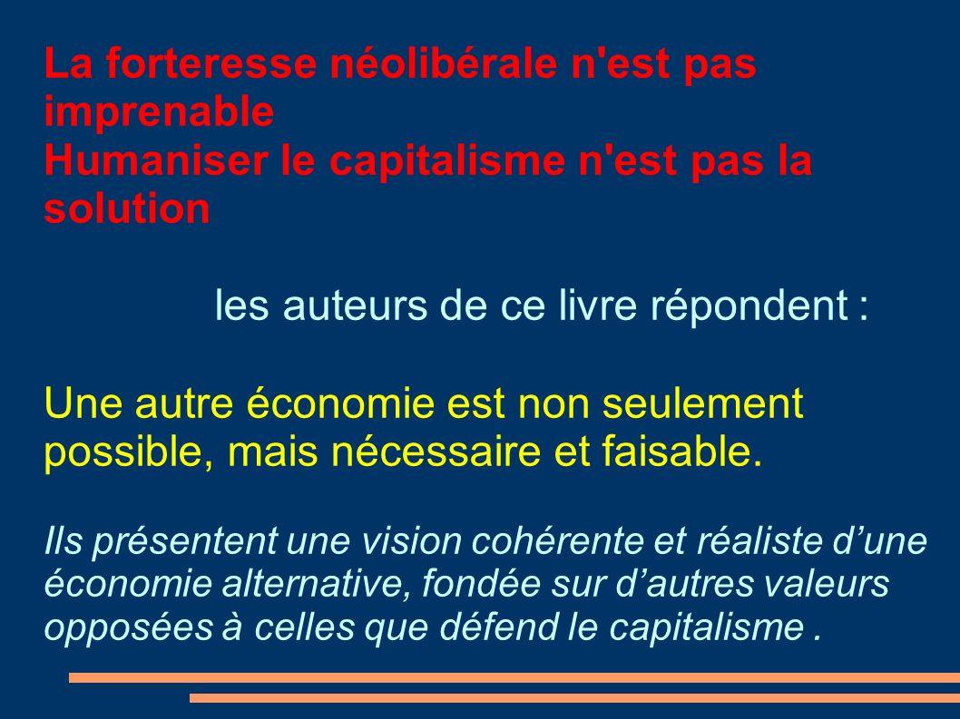 La forteresse néolibérale n est pas imprenable Humaniser le capitalisme n est pas la solution les auteurs de ce livre répondent : Une autre économie est non seulement possible, mais nécessaire et faisable.