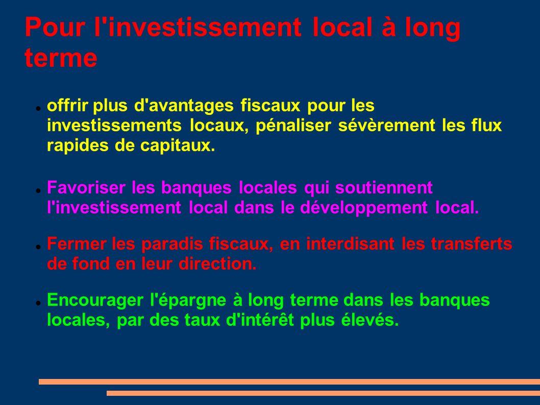 Pour l investissement local à long terme offrir plus d avantages fiscaux pour les investissements locaux, pénaliser sévèrement les flux rapides de capitaux.