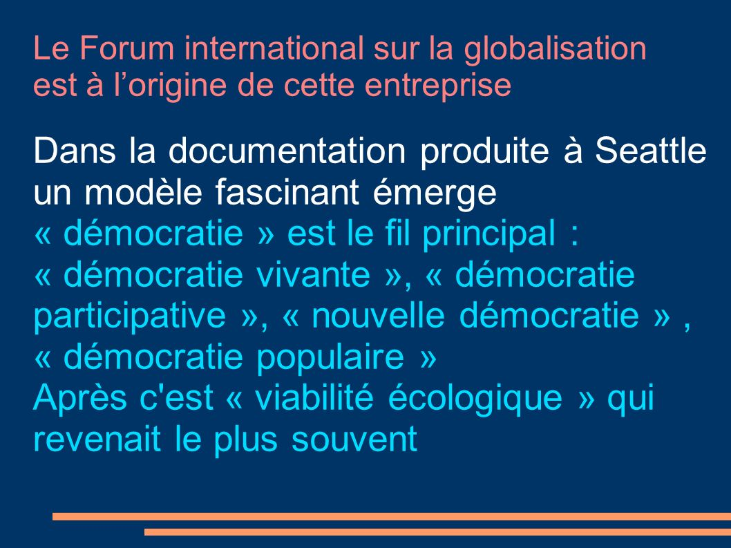 Le Forum international sur la globalisation est à lorigine de cette entreprise Dans la documentation produite à Seattle un modèle fascinant émerge « démocratie » est le fil principal : « démocratie vivante », « démocratie participative », « nouvelle démocratie », « démocratie populaire » Après c est « viabilité écologique » qui revenait le plus souvent