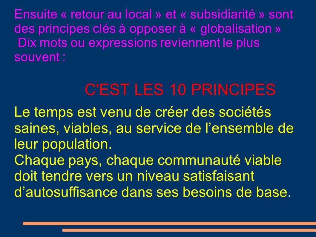 Ensuite « retour au local » et « subsidiarité » sont des principes clés à opposer à « globalisation » Dix mots ou expressions reviennent le plus souvent : C EST LES 10 PRINCIPES Le temps est venu de créer des sociétés saines, viables, au service de lensemble de leur population.