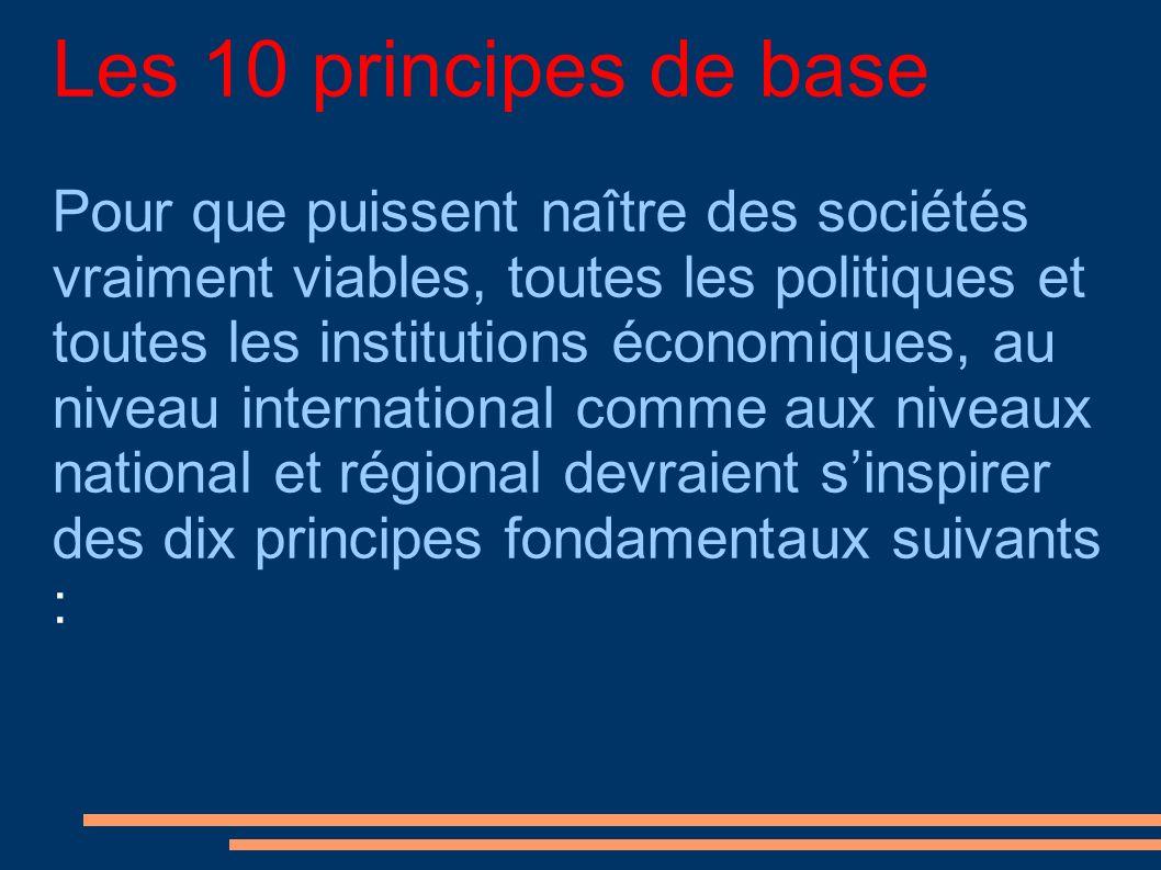 Les 10 principes de base Pour que puissent naître des sociétés vraiment viables, toutes les politiques et toutes les institutions économiques, au niveau international comme aux niveaux national et régional devraient sinspirer des dix principes fondamentaux suivants :