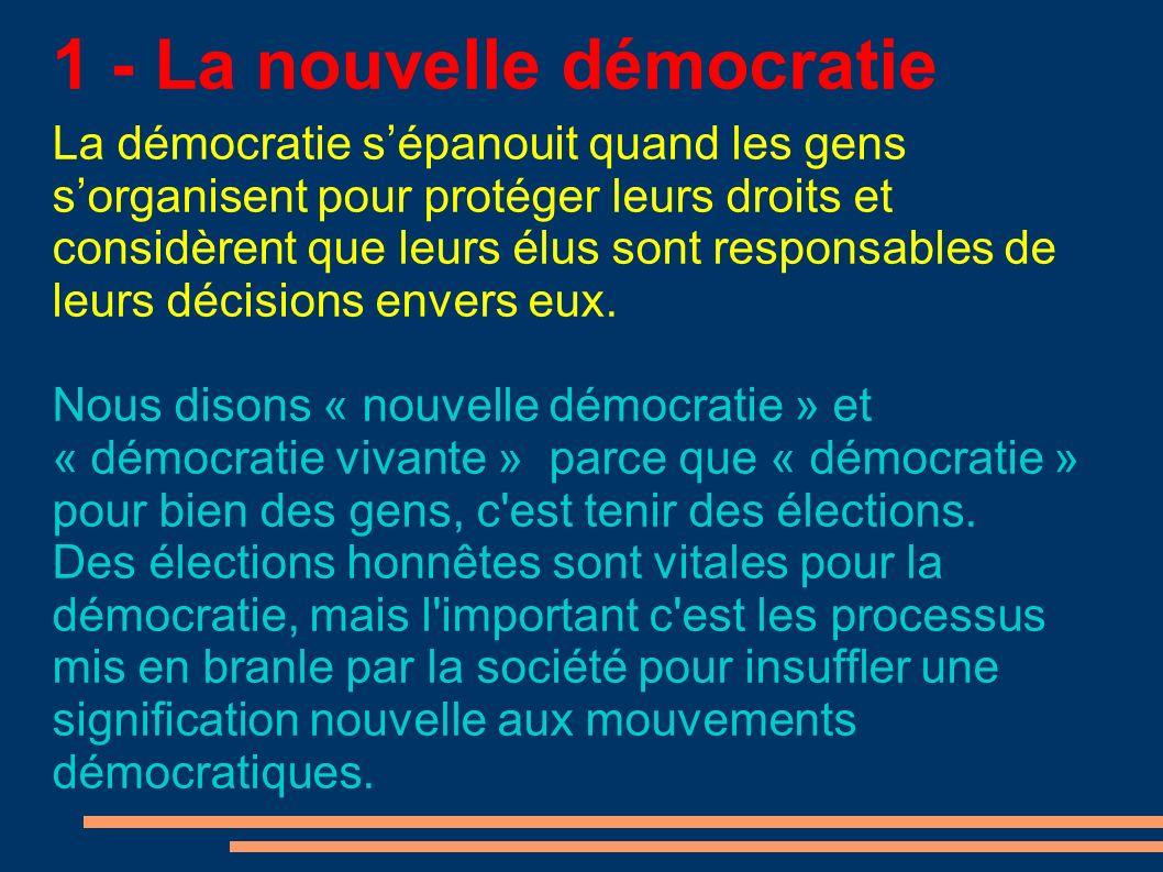 1 - La nouvelle démocratie La démocratie sépanouit quand les gens sorganisent pour protéger leurs droits et considèrent que leurs élus sont responsables de leurs décisions envers eux.