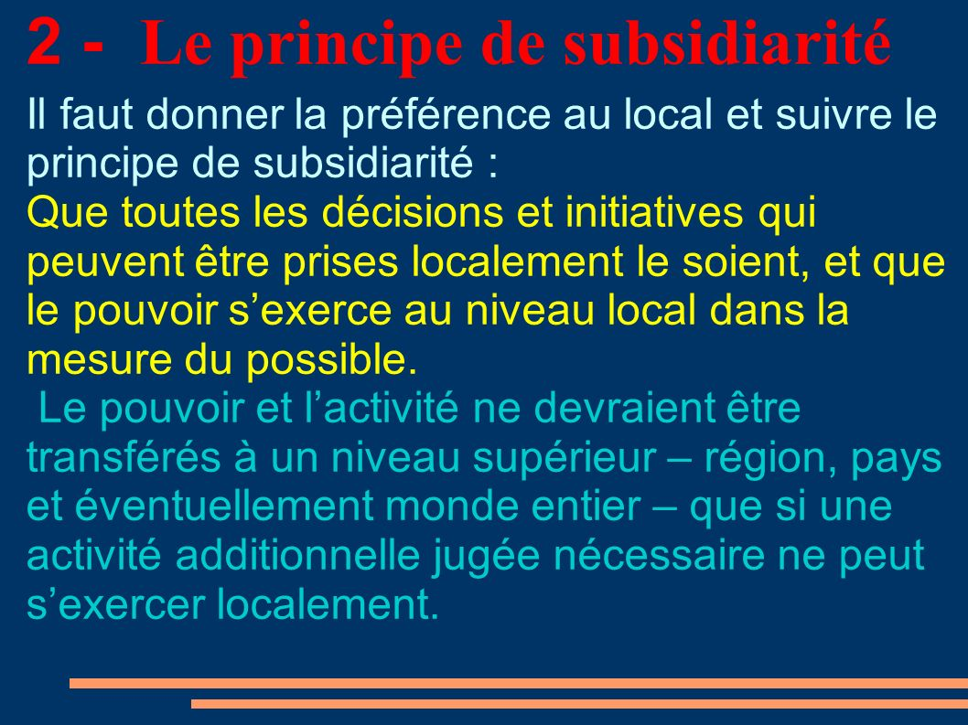 2 - Le principe de subsidiarité Il faut donner la préférence au local et suivre le principe de subsidiarité : Que toutes les décisions et initiatives qui peuvent être prises localement le soient, et que le pouvoir sexerce au niveau local dans la mesure du possible.