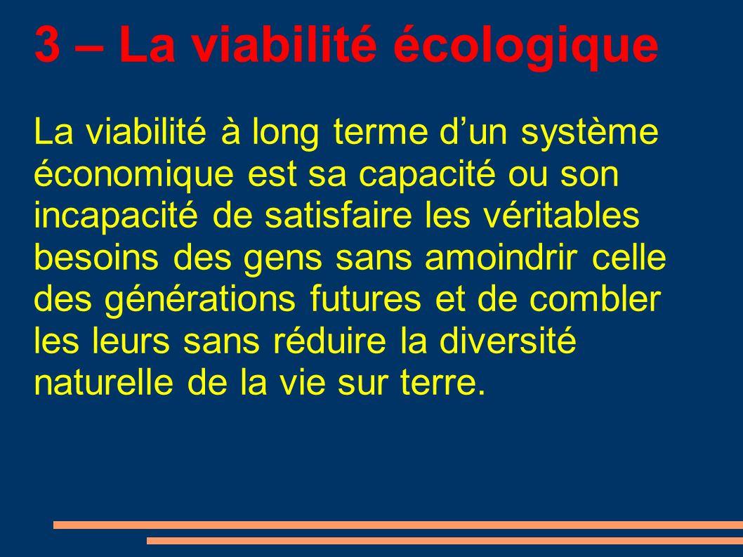 3 – La viabilité écologique La viabilité à long terme dun système économique est sa capacité ou son incapacité de satisfaire les véritables besoins des gens sans amoindrir celle des générations futures et de combler les leurs sans réduire la diversité naturelle de la vie sur terre.