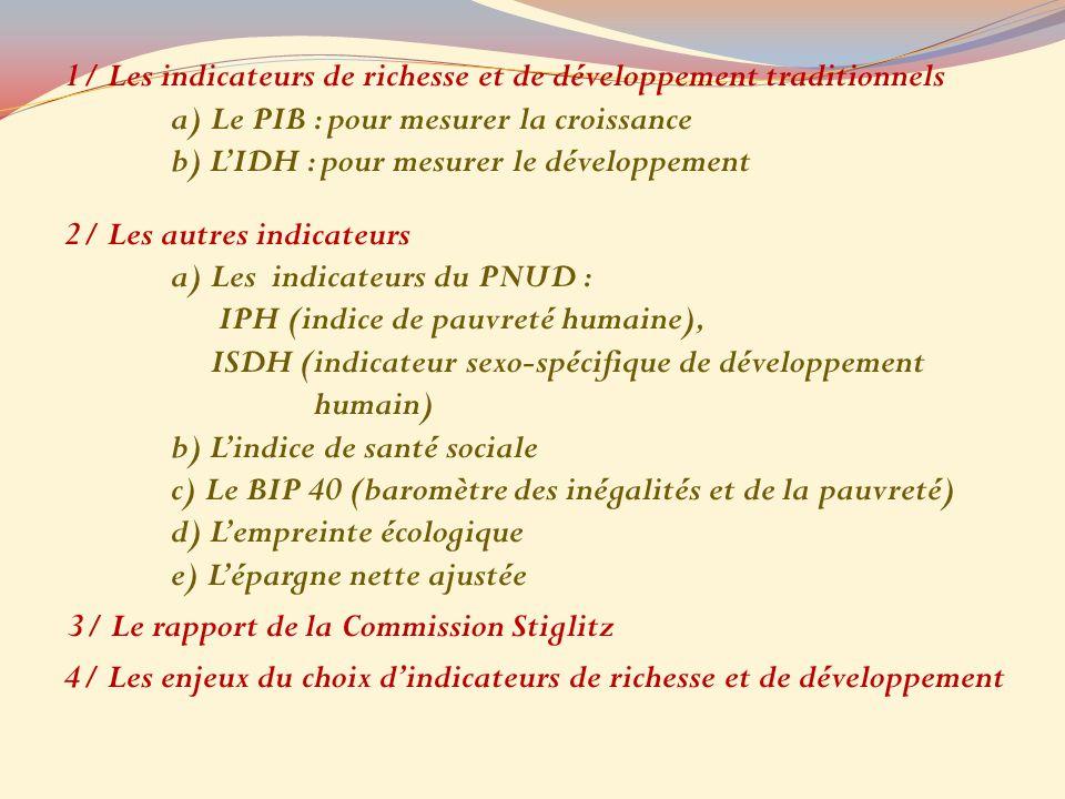 1/ Les indicateurs de richesse et de développement traditionnels a) Le PIB : pour mesurer la croissance b) LIDH : pour mesurer le développement 2/ Les autres indicateurs a) Les indicateurs du PNUD : IPH (indice de pauvreté humaine), ISDH (indicateur sexo-spécifique de développement humain) b) Lindice de santé sociale c) Le BIP 40 (baromètre des inégalités et de la pauvreté) d) Lempreinte écologique e) Lépargne nette ajustée 3/ Le rapport de la Commission Stiglitz 4/ Les enjeux du choix dindicateurs de richesse et de développement