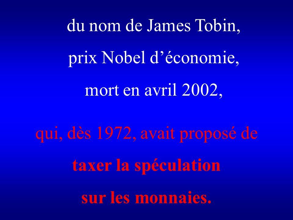 du nom de James Tobin, prix Nobel déconomie, mort en avril 2002, qui, dès 1972, avait proposé de taxer la spéculation sur les monnaies.
