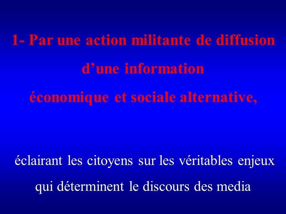 1- Par une action militante de diffusion dune information économique et sociale alternative, éclairant les citoyens sur les véritables enjeux qui déterminent le discours des media