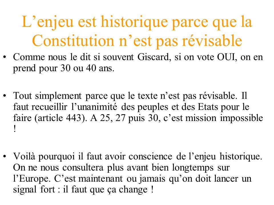 Lenjeu est historique parce que la Constitution nest pas révisable Comme nous le dit si souvent Giscard, si on vote OUI, on en prend pour 30 ou 40 ans