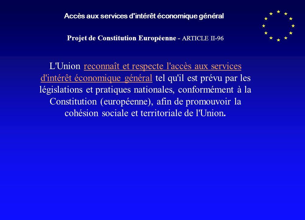 Accès aux services d'intérêt économique général Projet de Constitution Européenne - ARTICLE II-96 L'Union reconnaît et respecte l'accès aux services d