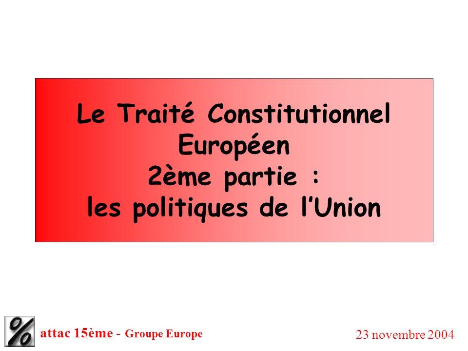 attac 15ème - Groupe Europe 23 novembre 2004 Le Traité Constitutionnel Européen 2ème partie : les politiques de lUnion