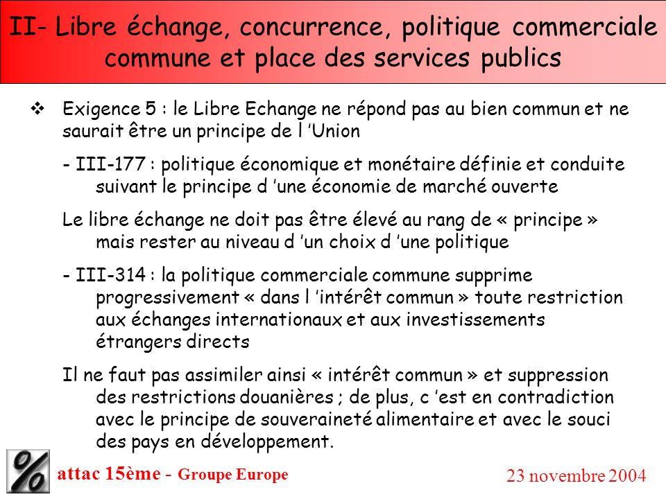 attac 15ème - Groupe Europe 23 novembre 2004 II- Libre échange, concurrence, politique commerciale commune et place des services publics Exigence 5 :