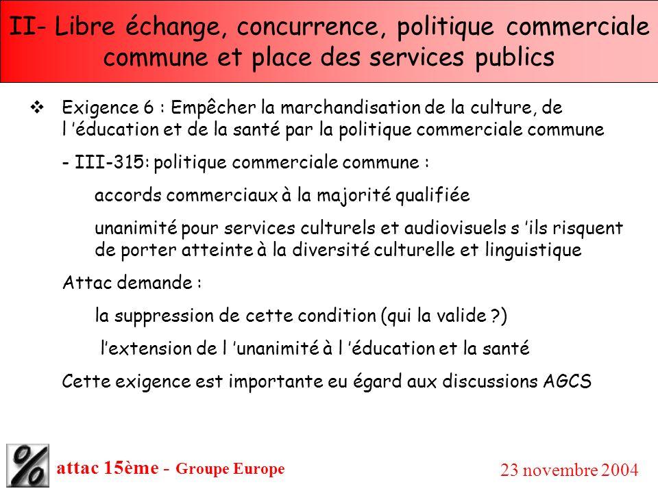 attac 15ème - Groupe Europe 23 novembre 2004 II- Libre échange, concurrence, politique commerciale commune et place des services publics Exigence 6 :