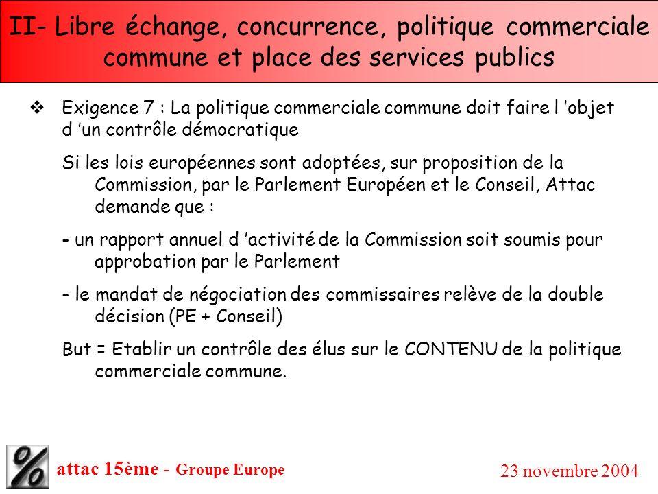 attac 15ème - Groupe Europe 23 novembre 2004 II- Libre échange, concurrence, politique commerciale commune et place des services publics Exigence 7 :