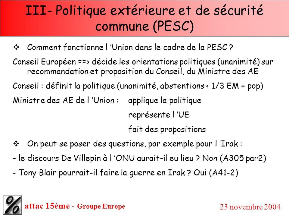 attac 15ème - Groupe Europe 23 novembre 2004 III- Politique extérieure et de sécurité commune (PESC) Comment fonctionne l Union dans le cadre de la PE