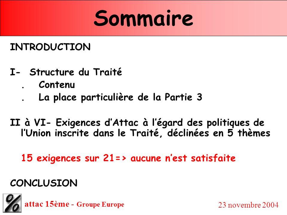 attac 15ème - Groupe Europe 23 novembre 2004 Sommaire Exigences dAttac en 5 thèmes : II- Libre échange, concurrence, politique commerciale commune et place des services publics (3-4-5-6-7) III- Politique extérieure et de sécurité commune (PESC) (15-16) IV- Politique économique, fiscale, sociale et de l emploi (8-9-10-11-12) V- Citoyenneté & droits sociaux (13-18) VI- Modes de révision du Traité (21)