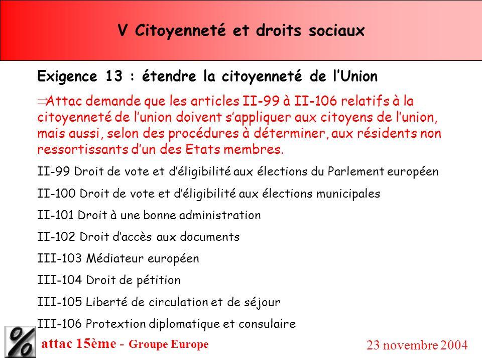 attac 15ème - Groupe Europe 23 novembre 2004 V Citoyenneté et droits sociaux Exigence 13 : étendre la citoyenneté de lUnion Attac demande que les arti