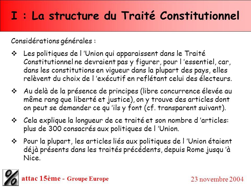 attac 15ème - Groupe Europe 23 novembre 2004 I : La structure du Traité Constitutionnel Considérations générales : Les politiques de l Union qui appar