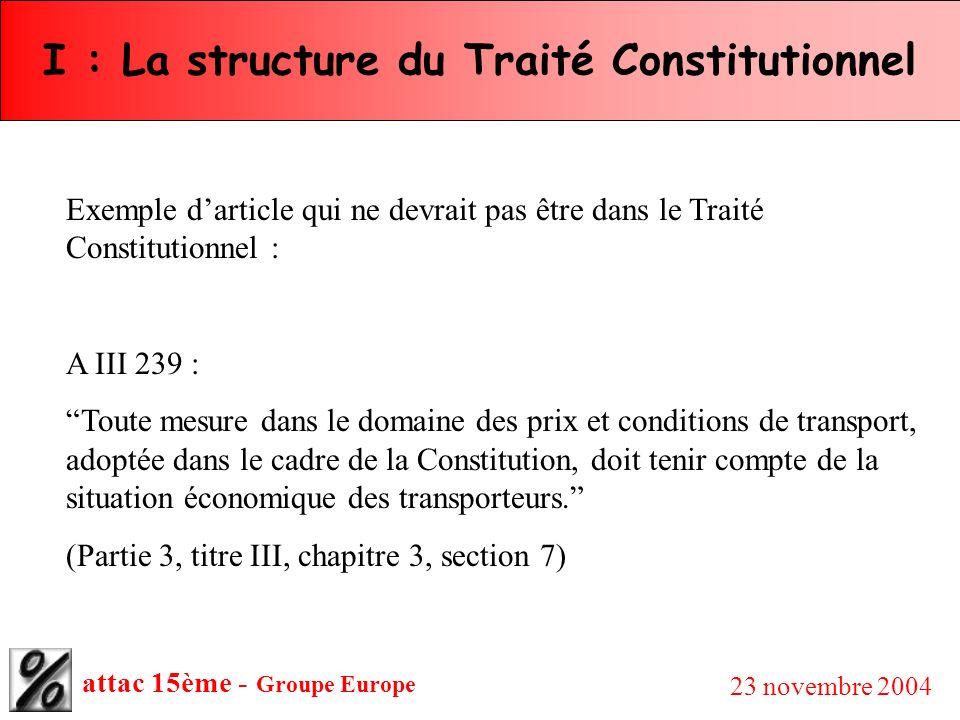 attac 15ème - Groupe Europe 23 novembre 2004 I : La structure du Traité Constitutionnel Exemple darticle qui ne devrait pas être dans le Traité Consti
