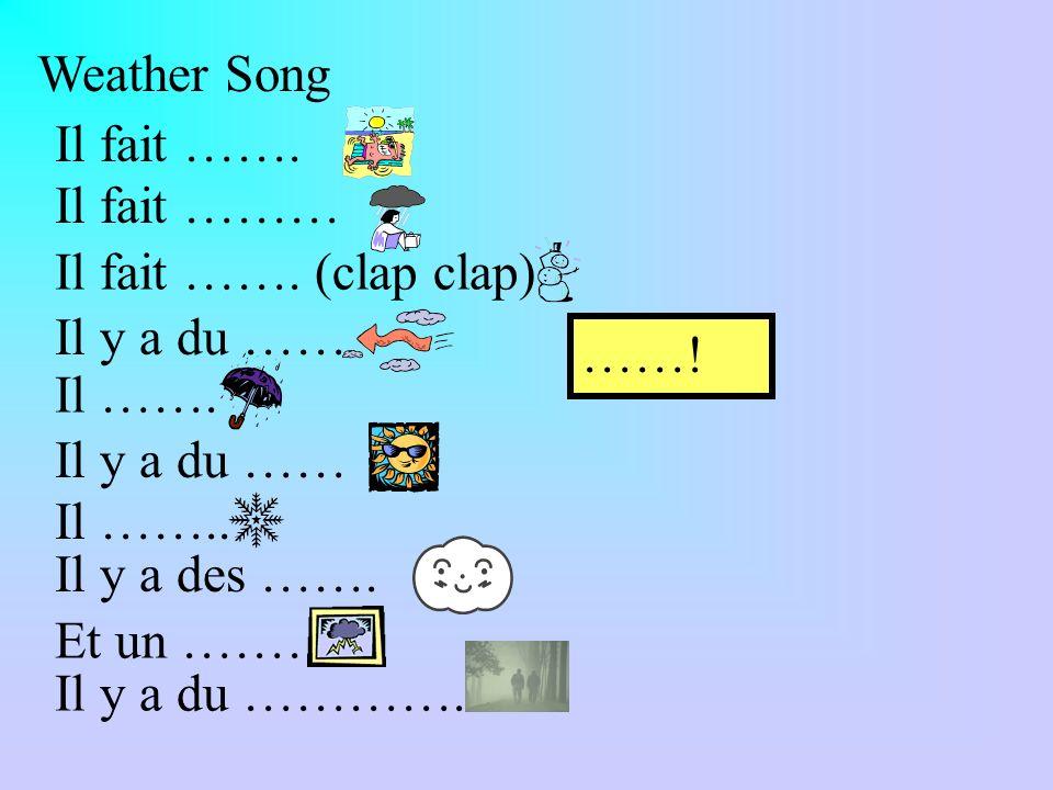 Weather Song Il fait ……. Il fait ……… Il fait ……. (clap clap) Il y a du …… Il ……. Il y a du …… Il …….. Il y a des ……. Et un ……… Il y a du …………. ……!
