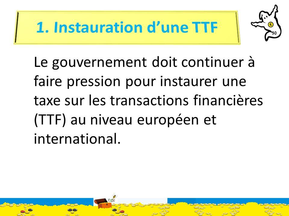 50 Le gouvernement doit continuer à faire pression pour instaurer une taxe sur les transactions financières (TTF) au niveau européen et international.