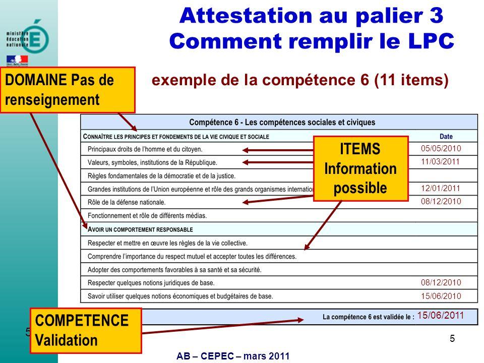 AB – CEPEC – mars 2011 5 Attestation au palier 3 Comment remplir le LPC 5 11/03/2011 12/01/2011 15/06/2011 05/05/2010 15/06/2010 08/12/2010 COMPETENCE
