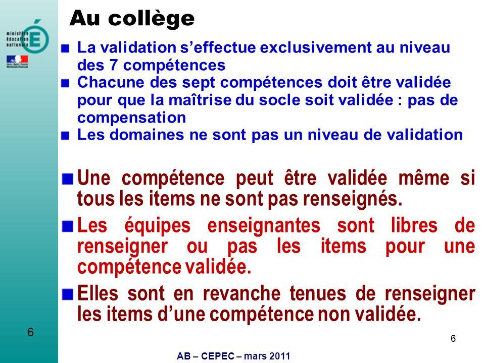 AB – CEPEC – mars 2011 6 Au collège La validation seffectue exclusivement au niveau des 7 compétences Chacune des sept compétences doit être validée p