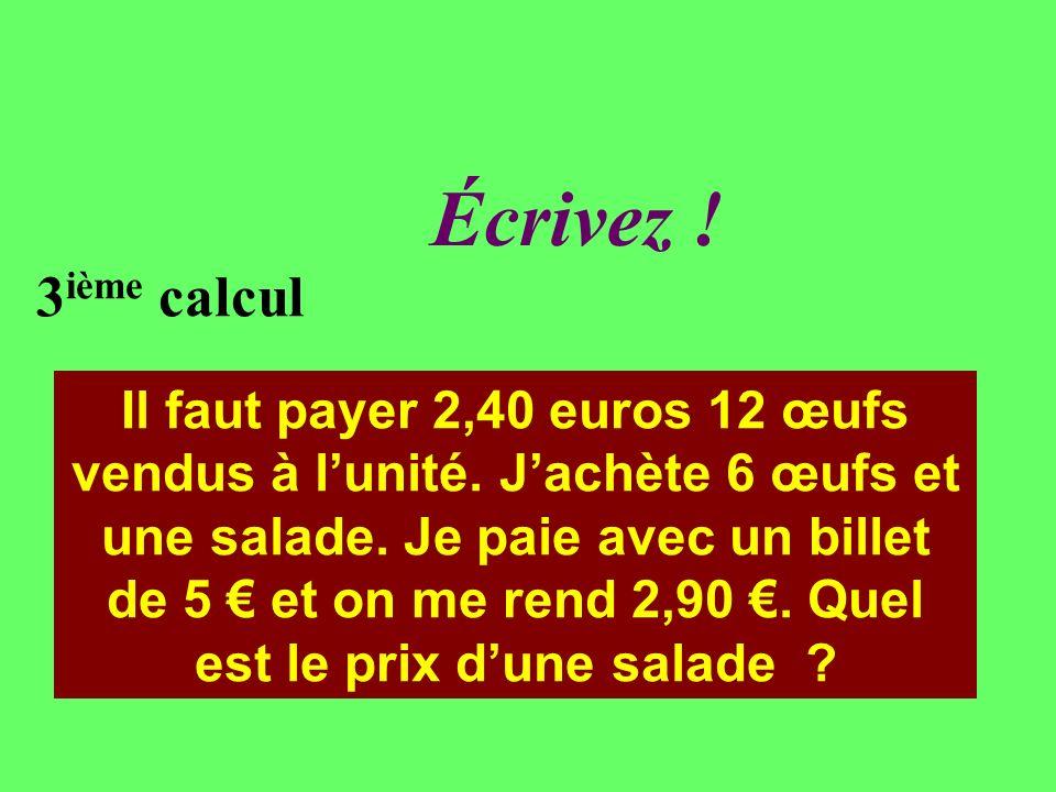 Réfléchissez! 3 ième calcul Il faut payer 2,40 euros 12 œufs vendus à lunité. Jachète 6 œufs et une salade. Je paie avec un billet de 5 et on me rend