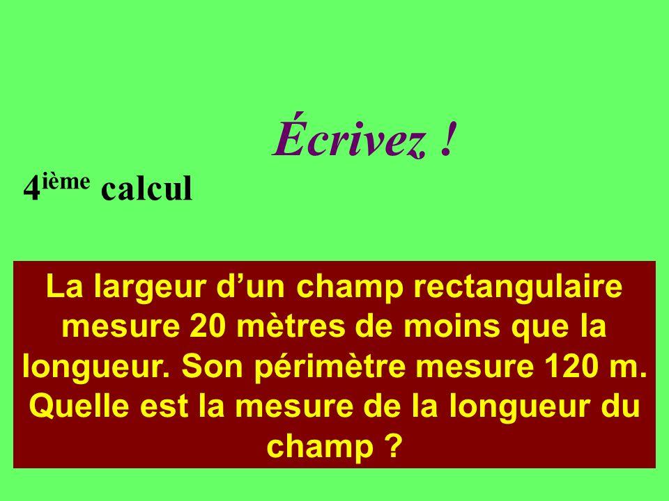 Réfléchissez! 4 ième calcul La largeur dun champ rectangulaire mesure 20 mètres de moins que la longueur. Son périmètre mesure 120 m. Quelle est la me
