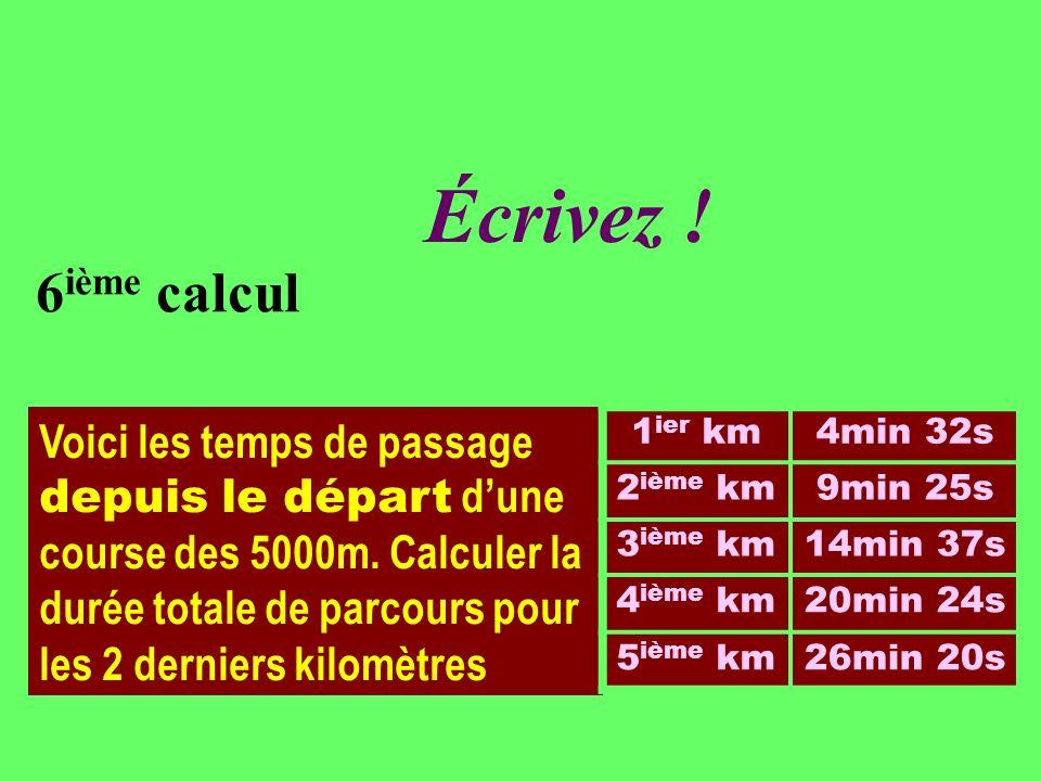 Réfléchissez! 6 ième calcul Voici les temps de passage depuis le départ dune course des 5000m. Calculer la durée totale de parcours pour les 2 dernier