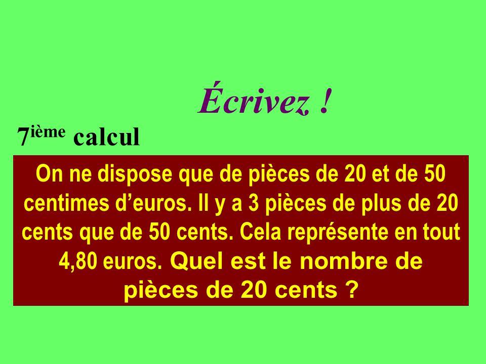 Réfléchissez ! 7 ième calcul On ne dispose que de pièces de 20 et de 50 centimes deuros. Il y a 3 pièces de plus de 20 cents que de 50 cents. Cela rep