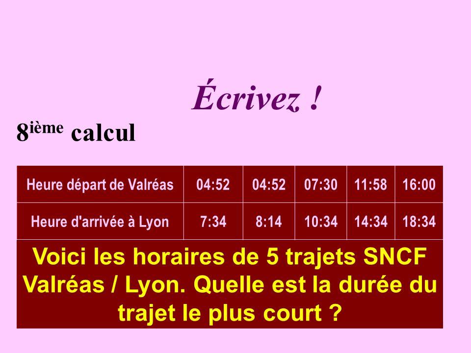 Réfléchissez 8 ième calcul Voici les horaires de 5 trajets SNCF Valréas / Lyon. Quelle est la durée du trajet le plus court ? Heure départ de Valréas0