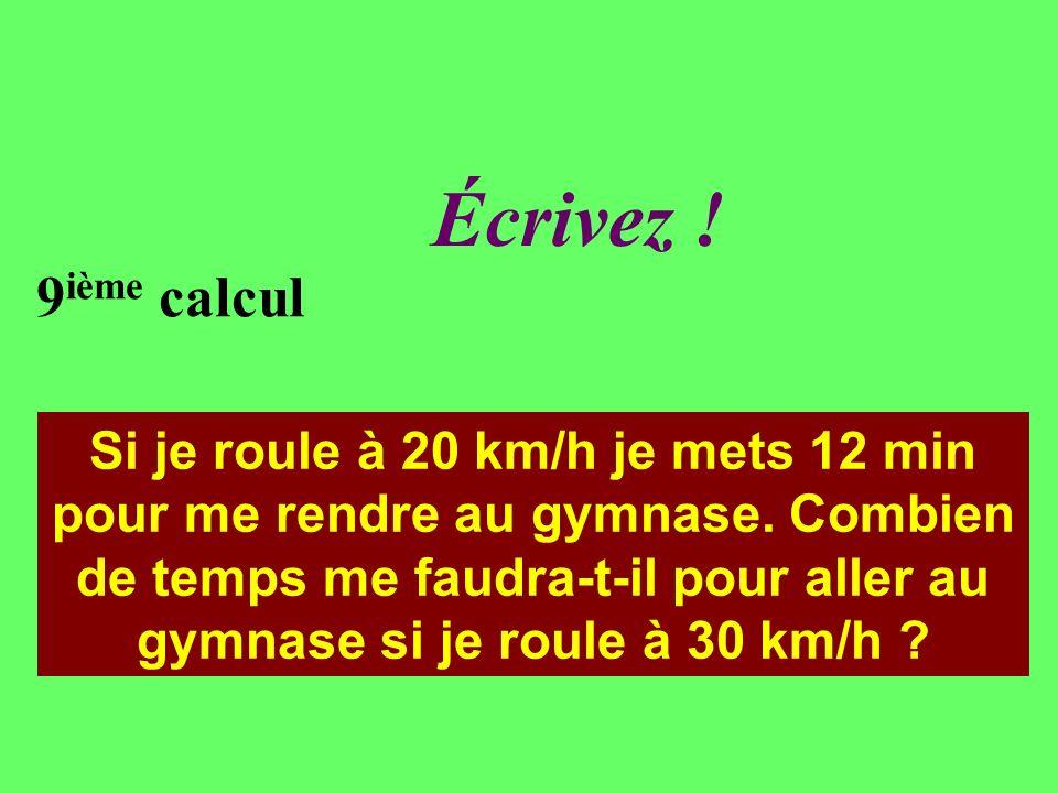 Réfléchissez ! 9 ième calcul Si je roule à 20 km/h je mets 12 min pour me rendre au gymnase. Combien de temps me faudra-t-il pour aller au gymnase si