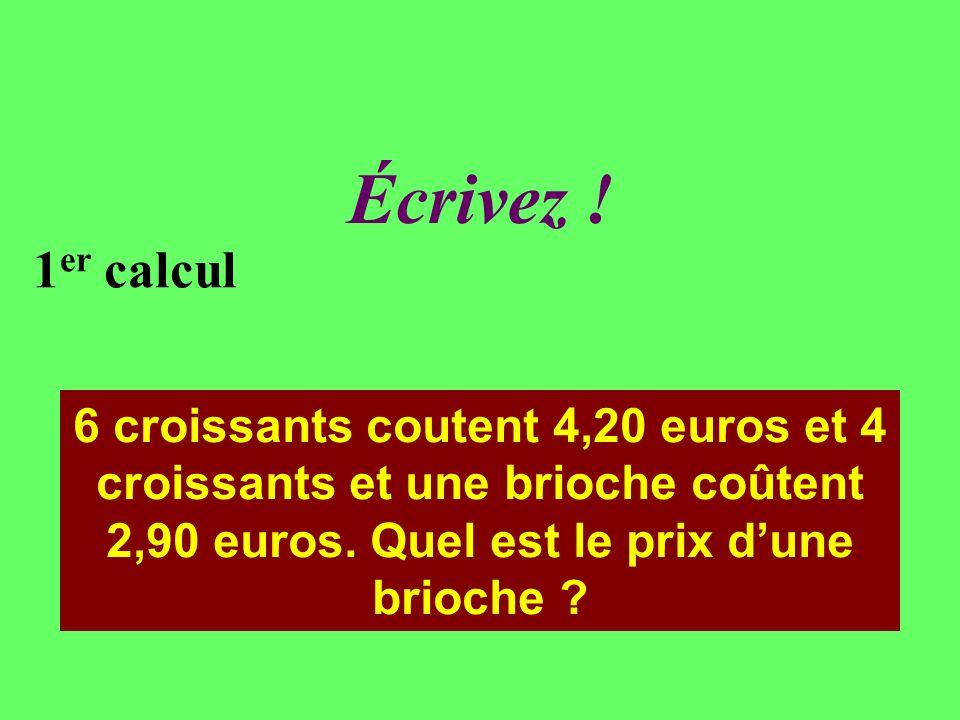 Réfléchissez! 1 er calcul 6 croissants coutent 4,20 euros et 4 croissants et une brioche coûtent 2,90 euros. Quel est le prix dune brioche ?