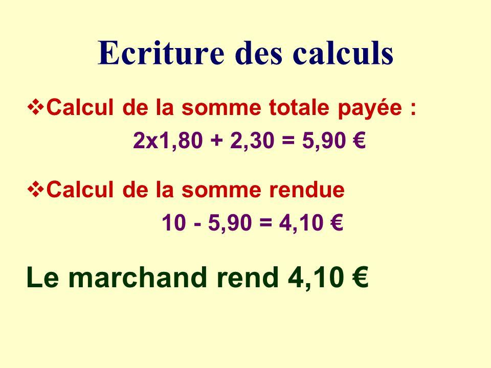 Les étapes de la démarche 2 paquets à 1,80 1 paquet à 2,30 On paie avec un billet de 10 ETAPE 1 : Calculer le total à payer ETAPE 2 : Calculer la somme rendue (la différence)