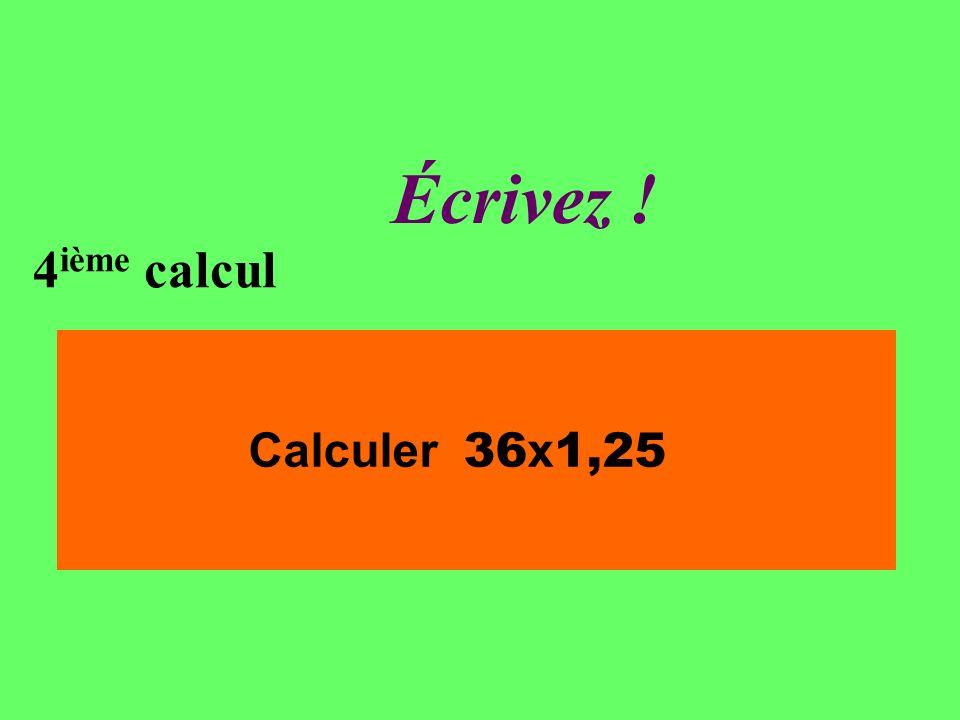Réfléchissez! 4 ième calcul Calculer 36 x 1,25