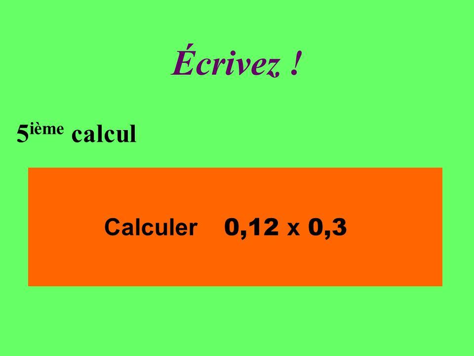 Réfléchissez! 5 ième calcul Calculer 0,12 x 0,3