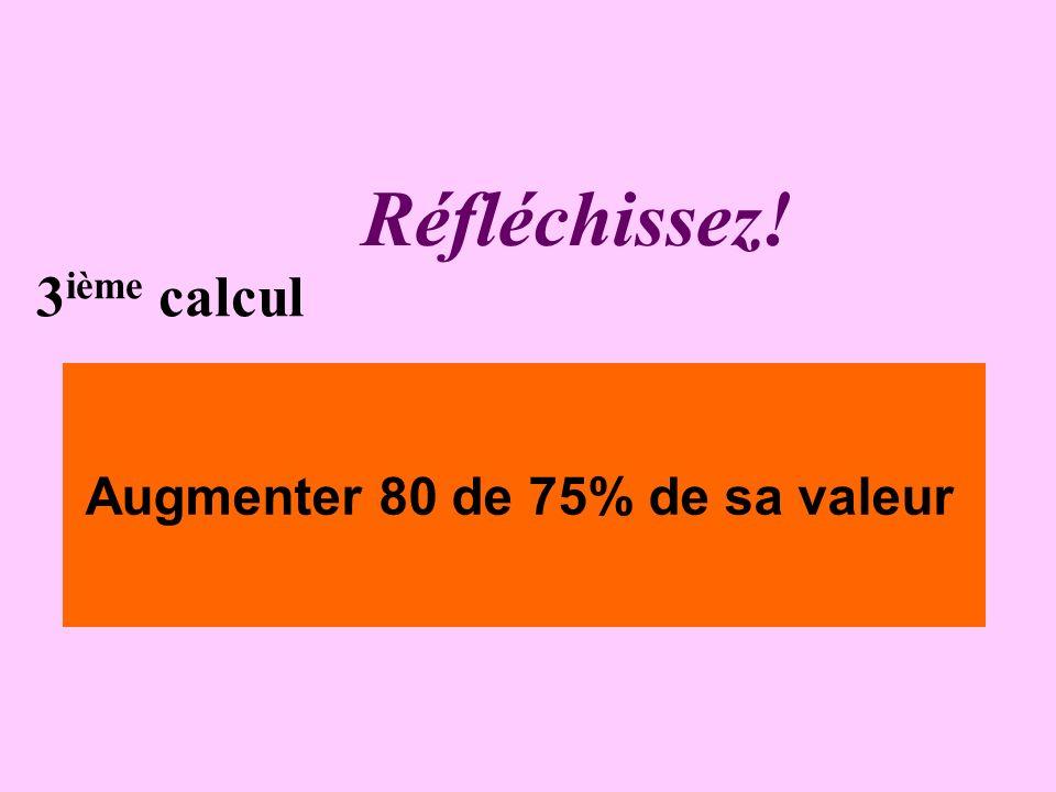 Réfléchissez! 3 ième calcul Augmenter 80 de 75% de sa valeur