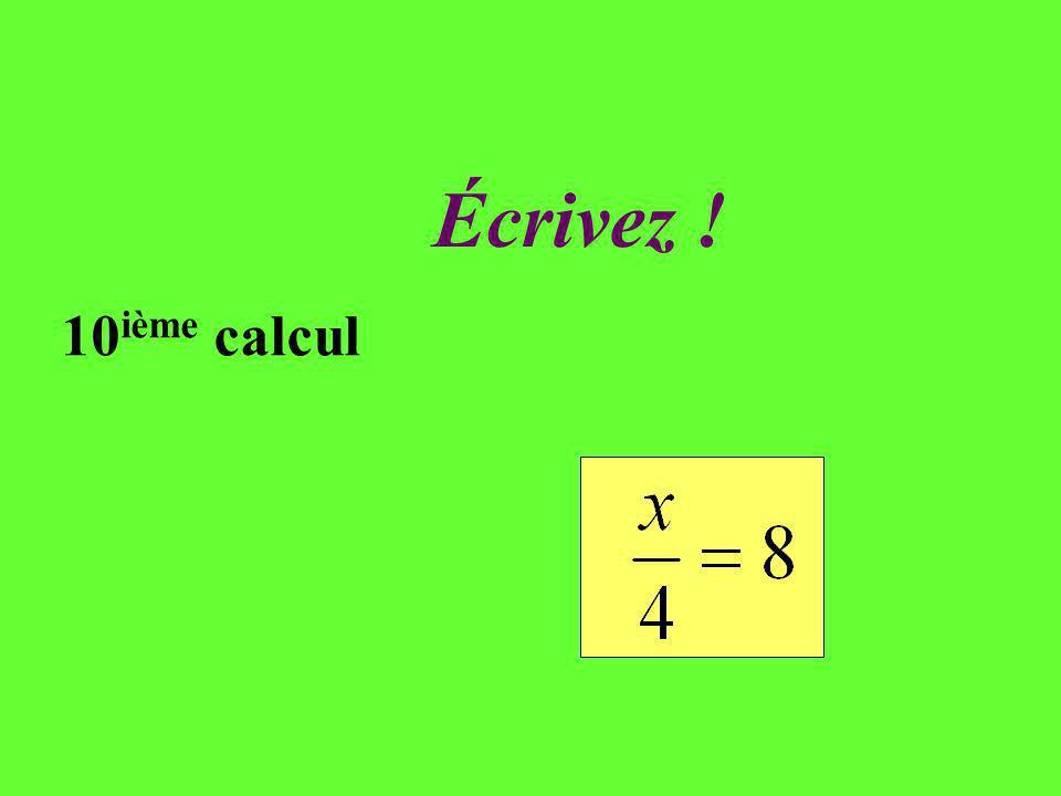 Réfléchissez ! 10 ième calcul En partageant de façon équitable une somme dargent entre 4 personnes, chacun reçoit 8. Quel est le montant de la somme p