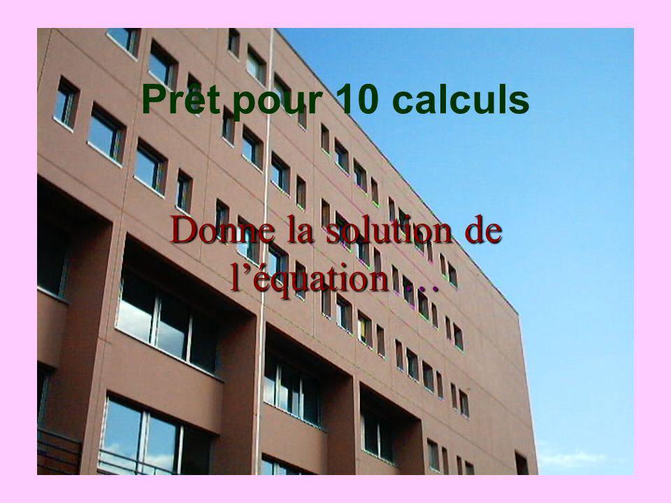 Donne la solution de léquation … Prêt pour 10 calculs